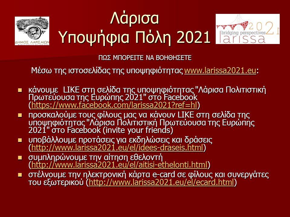 Λάρισα Υποψήφια Πόλη 2021 ΠΩΣ ΜΠΟΡΕΙΤΕ ΝΑ ΒΟΗΘΗΣΕΤΕ Μέσω της ιστοσελίδας της υποψηφιότητας www.larissa2021.eu: www.larissa2021.eu κάνουμε LIKE στη σελίδα της υποψηφιότητας Λάρισα Πολιτιστική Πρωτεύουσα της Ευρώπης 2021 στο Facebook (https://www.facebook.com/larissa2021 ref=hl) κάνουμε LIKE στη σελίδα της υποψηφιότητας Λάρισα Πολιτιστική Πρωτεύουσα της Ευρώπης 2021 στο Facebook (https://www.facebook.com/larissa2021 ref=hl)https://www.facebook.com/larissa2021 ref=hl προσκαλούμε τους φίλους μας να κάνουν LIKE στη σελίδα της υποψηφιότητας Λάρισα Πολιτιστική Πρωτεύουσα της Ευρώπης 2021 στο Facebook (invite your friends) προσκαλούμε τους φίλους μας να κάνουν LIKE στη σελίδα της υποψηφιότητας Λάρισα Πολιτιστική Πρωτεύουσα της Ευρώπης 2021 στο Facebook (invite your friends) υποβάλλουμε προτάσεις για εκδηλώσεις και δράσεις (http://www.larissa2021.eu/el/idees-draseis.html) υποβάλλουμε προτάσεις για εκδηλώσεις και δράσεις (http://www.larissa2021.eu/el/idees-draseis.html)http://www.larissa2021.eu/el/idees-draseis.html συμπληρώνουμε την αίτηση εθελοντή (http://www.larissa2021.eu/el/aitisi-ethelonti.html) συμπληρώνουμε την αίτηση εθελοντή (http://www.larissa2021.eu/el/aitisi-ethelonti.html)http://www.larissa2021.eu/el/aitisi-ethelonti.html στέλνουμε την ηλεκτρονική κάρτα e-card σε φίλους και συνεργάτες του εξωτερικού (http://www.larissa2021.eu/el/ecard.html) στέλνουμε την ηλεκτρονική κάρτα e-card σε φίλους και συνεργάτες του εξωτερικού (http://www.larissa2021.eu/el/ecard.html)http://www.larissa2021.eu/el/ecard.html