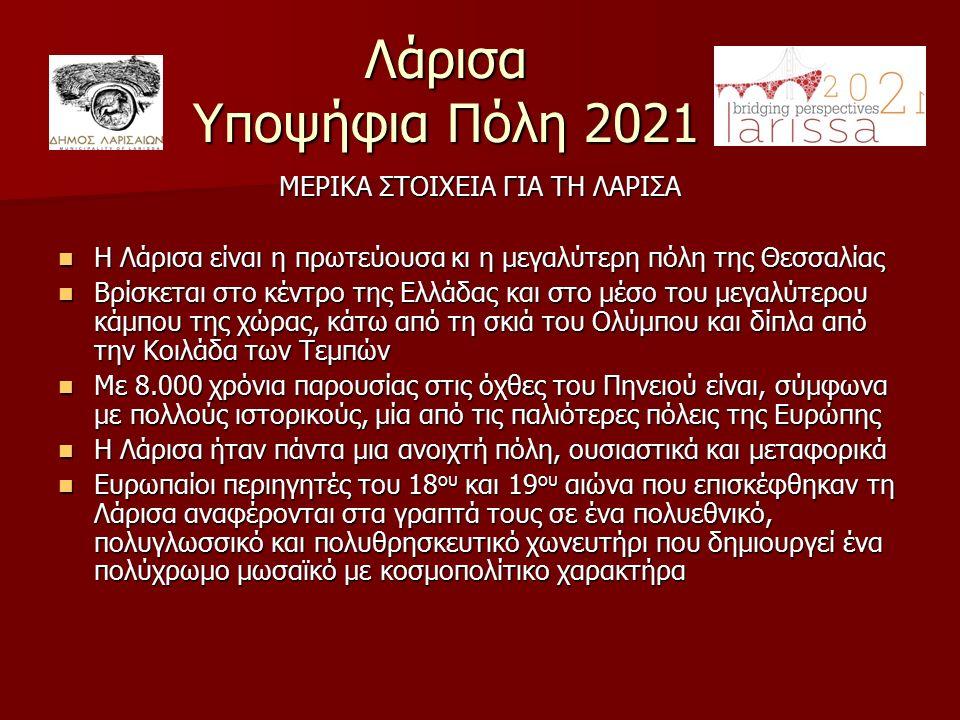 Λάρισα Υποψήφια Πόλη 2021 ΜΕΡΙΚΑ ΣΤΟΙΧΕΙΑ ΓΙΑ ΤΗ ΛΑΡΙΣΑ Η Λάρισα είναι η πρωτεύουσα κι η μεγαλύτερη πόλη της Θεσσαλίας Η Λάρισα είναι η πρωτεύουσα κι η μεγαλύτερη πόλη της Θεσσαλίας Βρίσκεται στο κέντρο της Ελλάδας και στο μέσο του μεγαλύτερου κάμπου της χώρας, κάτω από τη σκιά του Ολύμπου και δίπλα από την Κοιλάδα των Τεμπών Βρίσκεται στο κέντρο της Ελλάδας και στο μέσο του μεγαλύτερου κάμπου της χώρας, κάτω από τη σκιά του Ολύμπου και δίπλα από την Κοιλάδα των Τεμπών Με 8.000 χρόνια παρουσίας στις όχθες του Πηνειού είναι, σύμφωνα με πολλούς ιστορικούς, μία από τις παλιότερες πόλεις της Ευρώπης Με 8.000 χρόνια παρουσίας στις όχθες του Πηνειού είναι, σύμφωνα με πολλούς ιστορικούς, μία από τις παλιότερες πόλεις της Ευρώπης Η Λάρισα ήταν πάντα μια ανοιχτή πόλη, ουσιαστικά και μεταφορικά Η Λάρισα ήταν πάντα μια ανοιχτή πόλη, ουσιαστικά και μεταφορικά Ευρωπαίοι περιηγητές του 18 ου και 19 ου αιώνα που επισκέφθηκαν τη Λάρισα αναφέρονται στα γραπτά τους σε ένα πολυεθνικό, πολυγλωσσικό και πολυθρησκευτικό χωνευτήρι που δημιουργεί ένα πολύχρωμο μωσαϊκό με κοσμοπολίτικο χαρακτήρα Ευρωπαίοι περιηγητές του 18 ου και 19 ου αιώνα που επισκέφθηκαν τη Λάρισα αναφέρονται στα γραπτά τους σε ένα πολυεθνικό, πολυγλωσσικό και πολυθρησκευτικό χωνευτήρι που δημιουργεί ένα πολύχρωμο μωσαϊκό με κοσμοπολίτικο χαρακτήρα