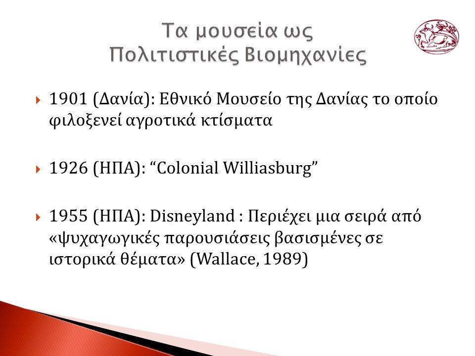  1901 (Δανία): Εθνικό Μουσείο της Δανίας το οποίο φιλοξενεί αγροτικά κτίσματα  1926 (ΗΠΑ): Colonial Williasburg  1955 (ΗΠΑ): Disneyland : Περιέχει μια σειρά από «ψυχαγωγικές παρουσιάσεις βασισμένες σε ιστορικά θέματα» (Wallace, 1989)