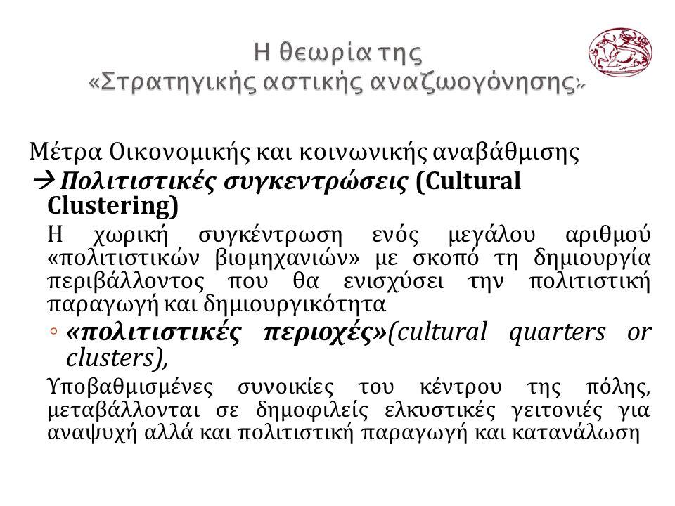 Μέτρα Οικονομικής και κοινωνικής αναβάθμισης  Πολιτιστικές συγκεντρώσεις (Cultural Clustering) Η χωρική συγκέντρωση ενός μεγάλου αριθμού «πολιτιστικών βιομηχανιών» με σκοπό τη δημιουργία περιβάλλοντος που θα ενισχύσει την πολιτιστική παραγωγή και δημιουργικότητα ◦ «πολιτιστικές περιοχές»(cultural quarters or clusters), Υποβαθμισμένες συνοικίες του κέντρου της πόλης, μεταβάλλονται σε δημοφιλείς ελκυστικές γειτονιές για αναψυχή αλλά και πολιτιστική παραγωγή και κατανάλωση