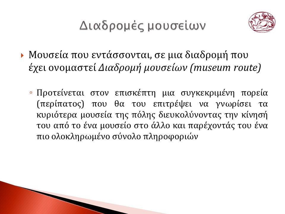  Μουσεία που εντάσσονται, σε μια διαδρομή που έχει ονομαστεί Διαδρομή μουσείων (museum route) ◦ Προτείνεται στον επισκέπτη μια συγκεκριμένη πορεία (περίπατος) που θα του επιτρέψει να γνωρίσει τα κυριότερα μουσεία της πόλης διευκολύνοντας την κίνησή του από το ένα μουσείο στο άλλο και παρέχοντάς του ένα πιο ολοκληρωμένο σύνολο πληροφοριών