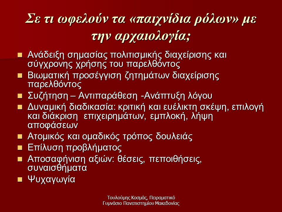 Τουλούμης Κοσμάς, Πειραματικό Γυμνάσιο Πανεπιστημίου Μακεδονίας Σε τι ωφελούν τα «παιχνίδια ρόλων» με την αρχαιολογία; Ανάδειξη σημασίας πολιτισμικής διαχείρισης και σύγχρονης χρήσης του παρελθόντος Ανάδειξη σημασίας πολιτισμικής διαχείρισης και σύγχρονης χρήσης του παρελθόντος Βιωματική προσέγγιση ζητημάτων διαχείρισης παρελθόντος Βιωματική προσέγγιση ζητημάτων διαχείρισης παρελθόντος Συζήτηση – Αντιπαράθεση -Ανάπτυξη λόγου Συζήτηση – Αντιπαράθεση -Ανάπτυξη λόγου Δυναμική διαδικασία: κριτική και ευέλικτη σκέψη, επιλογή και διάκριση επιχειρημάτων, εμπλοκή, λήψη αποφάσεων Δυναμική διαδικασία: κριτική και ευέλικτη σκέψη, επιλογή και διάκριση επιχειρημάτων, εμπλοκή, λήψη αποφάσεων Ατομικός και ομαδικός τρόπος δουλειάς Ατομικός και ομαδικός τρόπος δουλειάς Επίλυση προβλήματος Επίλυση προβλήματος Αποσαφήνιση αξιών: θέσεις, πεποιθήσεις, συναισθήματα Αποσαφήνιση αξιών: θέσεις, πεποιθήσεις, συναισθήματα Ψυχαγωγία Ψυχαγωγία
