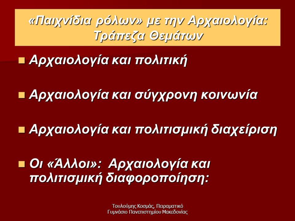 Τουλούμης Κοσμάς, Πειραματικό Γυμνάσιο Πανεπιστημίου Μακεδονίας Αρχαιολογία και πολιτική Αρχαιολογία και πολιτική Αρχαιολογία και σύγχρονη κοινωνία Αρχαιολογία και σύγχρονη κοινωνία Αρχαιολογία και πολιτισμική διαχείριση Αρχαιολογία και πολιτισμική διαχείριση Οι «Άλλοι»: Αρχαιολογία και πολιτισμική διαφοροποίηση: Οι «Άλλοι»: Αρχαιολογία και πολιτισμική διαφοροποίηση: «Παιχνίδια ρόλων» με την Αρχαιολογία: Τράπεζα Θεμάτων