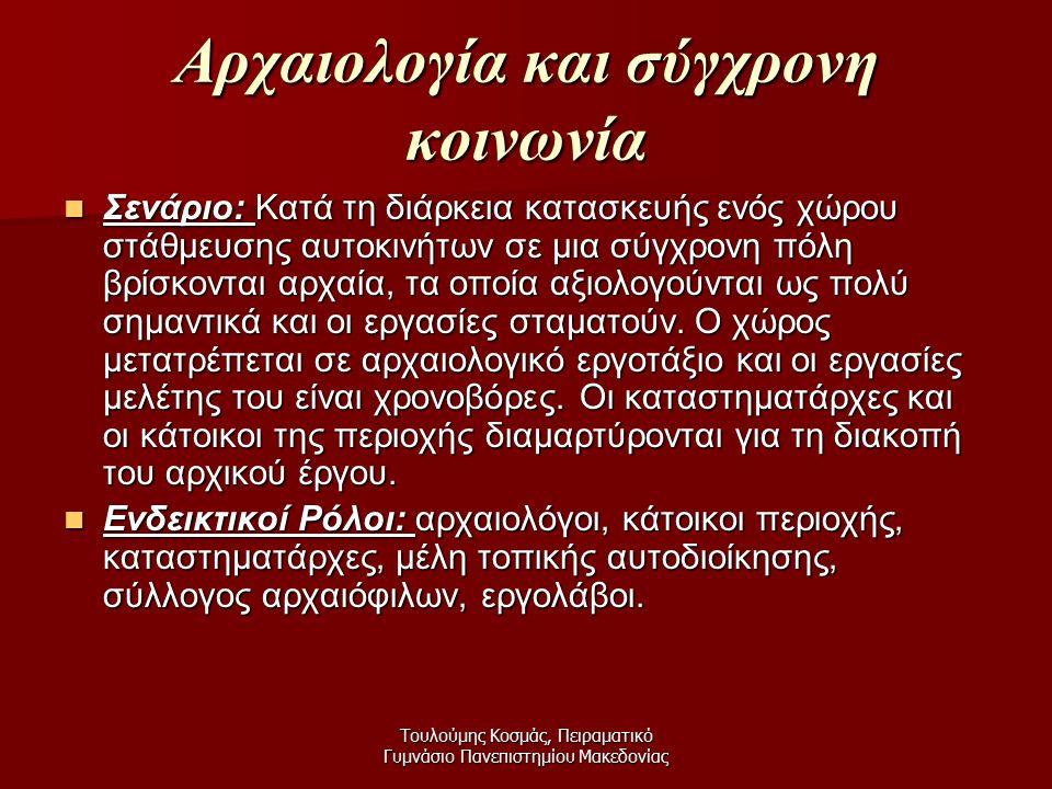 Τουλούμης Κοσμάς, Πειραματικό Γυμνάσιο Πανεπιστημίου Μακεδονίας Αρχαιολογία και σύγχρονη κοινωνία Σενάριο: Κατά τη διάρκεια κατασκευής ενός χώρου στάθμευσης αυτοκινήτων σε μια σύγχρονη πόλη βρίσκονται αρχαία, τα οποία αξιολογούνται ως πολύ σημαντικά και οι εργασίες σταματούν.