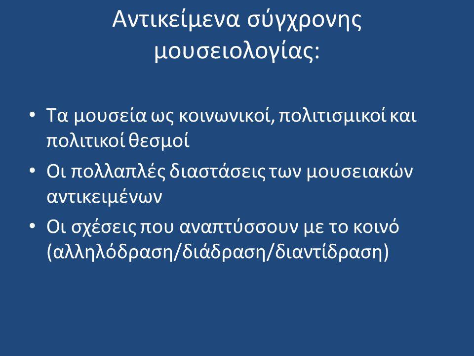 Μουσειολογία και μουσειοπαιδαγωγική Μουσειολογία: ο λόγος για τα μουσεία, ζωντανοί εν εξελίξει οργανισμοί, το ζήτημα της αναπαράστασης (representation) της μουσειακής πολιτικής (the museum politics) τα μουσεία ως πράγματα, ο μουσειακός διάλογος και διάδραση/διαντίδραση (interaction) Σύγχρονη παιδαγωγική και Μουσειοπαιδαγωγική: κλάδος της σύγχρονης παιδαγωγικής που στόχο έχει τη δόμηση ενός κριτικού επιστημονικού πλαισίου για το σχεδιασμό, την εφαρμογή και την αξιολόγηση εκπαιδευτικών προγραμμάτων σχετικών με την προσέγγιση, κατανόηση, ερμηνεία και δημιουργική αξιοποίηση του υλικού πολιτισμού