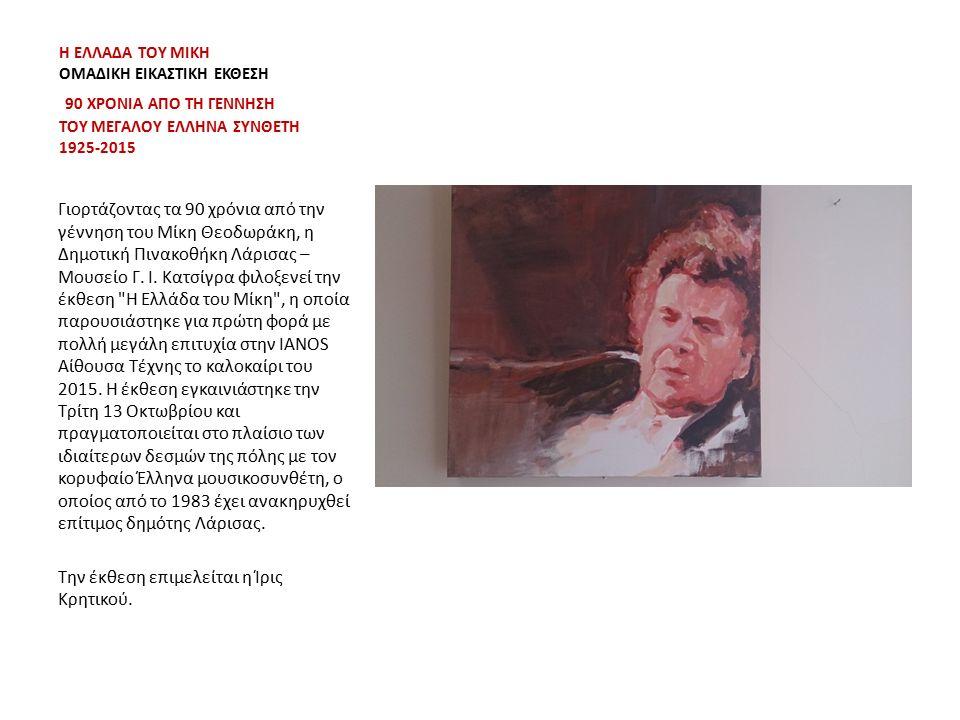Η ΕΛΛΑΔΑ ΤΟΥ ΜΙΚΗ ΟΜΑΔΙΚΗ ΕΙΚΑΣΤΙΚΗ ΕΚΘΕΣΗ 90 ΧΡΟΝΙΑ ΑΠΟ ΤΗ ΓΕΝΝΗΣΗ ΤΟΥ ΜΕΓΑΛΟΥ ΕΛΛΗΝΑ ΣΥΝΘΕΤΗ 1925-2015 Γιορτάζοντας τα 90 χρόνια από την γέννηση του Μίκη Θεοδωράκη, η Δημοτική Πινακοθήκη Λάρισας – Μουσείο Γ.