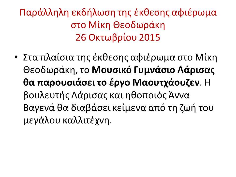 Παράλληλη εκδήλωση της έκθεσης αφιέρωμα στο Μίκη Θεοδωράκη 26 Οκτωβρίου 2015 Στα πλαίσια της έκθεσης αφιέρωμα στο Μίκη Θεοδωράκη, το Μουσικό Γυμνάσιο Λάρισας θα παρουσιάσει το έργο Μαουτχάουζεν.