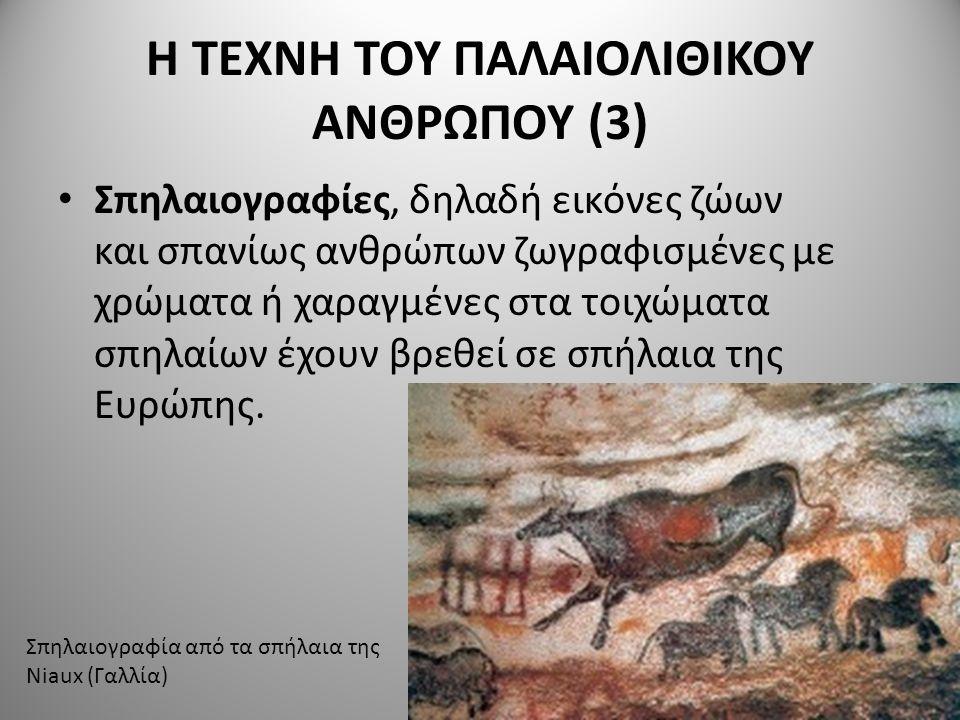 Η ΤΕΧΝΗ ΤΟΥ ΠΑΛΑΙΟΛΙΘΙΚΟΥ ΑΝΘΡΩΠΟΥ (3) Σπηλαιογραφίες, δηλαδή εικόνες ζώων και σπανίως ανθρώπων ζωγραφισμένες με χρώματα ή χαραγμένες στα τοιχώματα σπηλαίων έχουν βρεθεί σε σπήλαια της Ευρώπης.