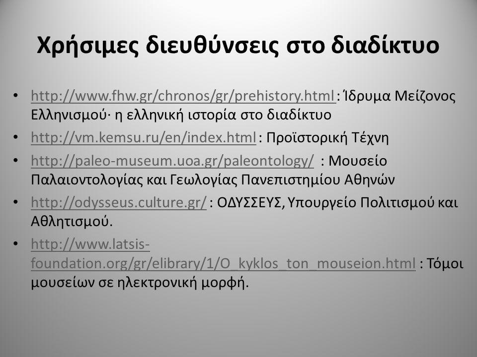 Χρήσιμες διευθύνσεις στο διαδίκτυο http://www.fhw.gr/chronos/gr/prehistory.html : Ίδρυμα Μείζονος Ελληνισμού· η ελληνική ιστορία στο διαδίκτυο http://www.fhw.gr/chronos/gr/prehistory.html http://vm.kemsu.ru/en/index.html : Προϊστορική Τέχνη http://vm.kemsu.ru/en/index.html http://paleo-museum.uoa.gr/paleontology/ : Μουσείο Παλαιοντολογίας και Γεωλογίας Πανεπιστημίου Αθηνών http://paleo-museum.uoa.gr/paleontology/ http://odysseus.culture.gr/ : ΟΔΥΣΣΕΥΣ, Υπουργείο Πολιτισμού και Αθλητισμού.