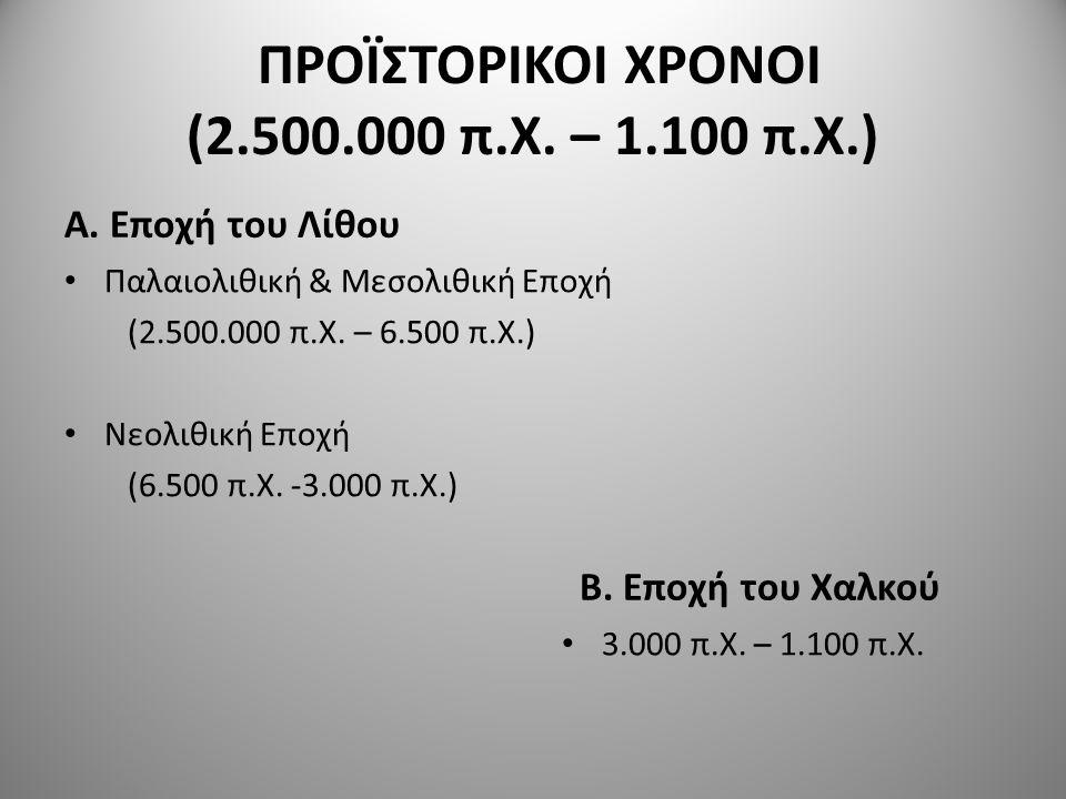 ΠΡΟΪΣΤΟΡΙΚΟΙ ΧΡΟΝΟΙ (2.500.000 π.Χ. – 1.100 π.Χ.) Α. Εποχή του Λίθου Παλαιολιθική & Μεσολιθική Εποχή (2.500.000 π.Χ. – 6.500 π.Χ.) Νεολιθική Εποχή (6.