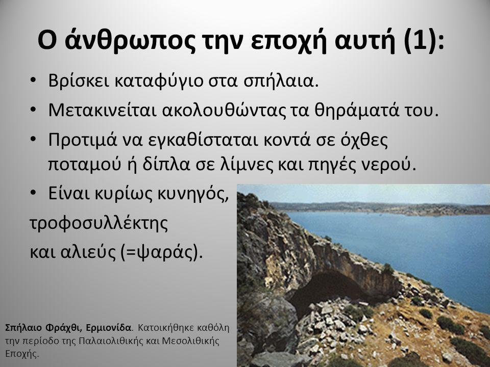 Ο άνθρωπος την εποχή αυτή (1): Βρίσκει καταφύγιο στα σπήλαια. Μετακινείται ακολουθώντας τα θηράματά του. Προτιμά να εγκαθίσταται κοντά σε όχθες ποταμο