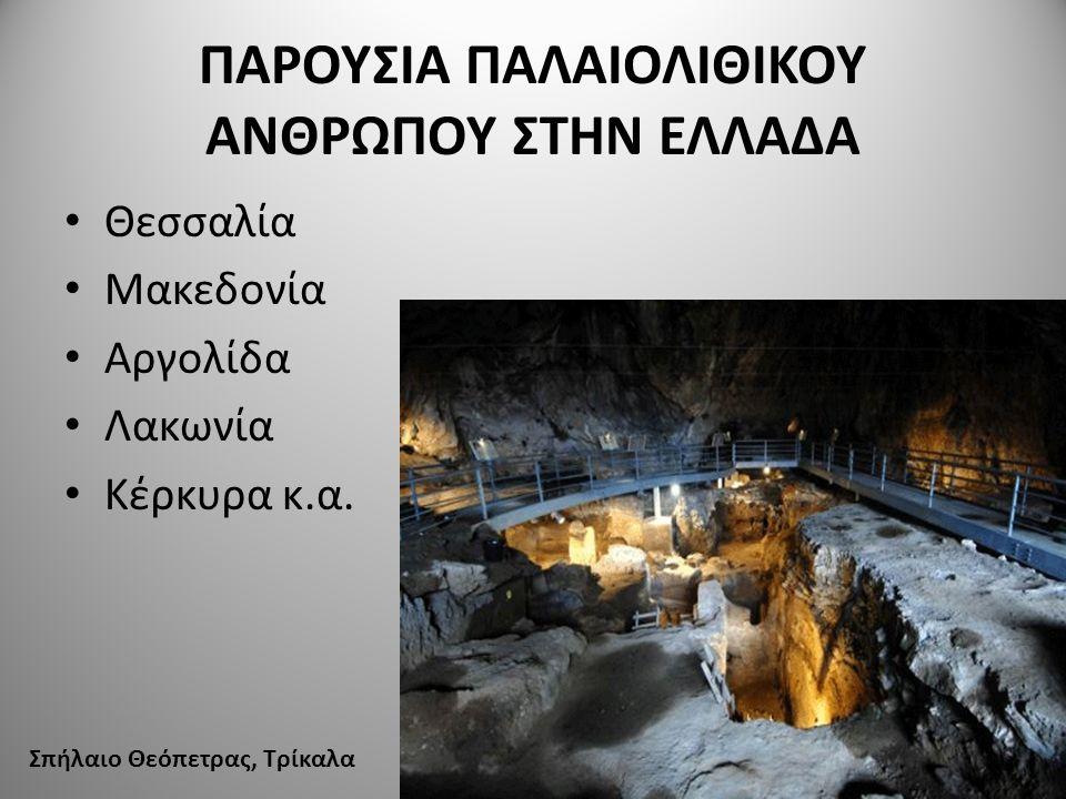 ΠΑΡΟΥΣΙΑ ΠΑΛΑΙΟΛΙΘΙΚΟΥ ΑΝΘΡΩΠΟΥ ΣΤΗΝ ΕΛΛΑΔΑ Θεσσαλία Μακεδονία Αργολίδα Λακωνία Κέρκυρα κ.α. Σπήλαιο Θεόπετρας, Τρίκαλα