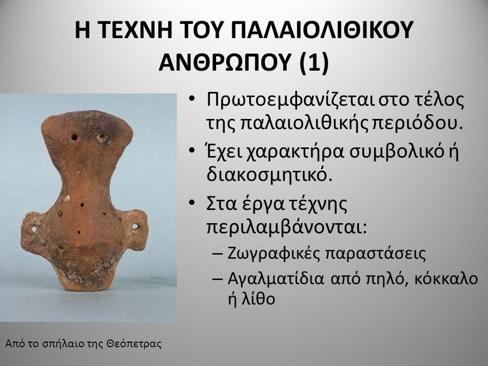 Η ΤΕΧΝΗ ΤΟΥ ΠΑΛΑΙΟΛΙΘΙΚΟΥ ΑΝΘΡΩΠΟΥ (1) Πρωτοεμφανίζεται στο τέλος της παλαιολιθικής περιόδου. Έχει χαρακτήρα συμβολικό ή διακοσμητικό. Στα έργα τέχνης