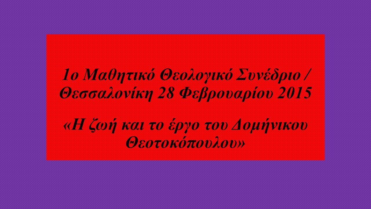 1ο Μαθητικό Θεολογικό Συνέδριο / Θεσσαλονίκη 28 Φεβρουαρίου 2015 «Η ζωή και το έργο του Δομήνικου Θεοτοκόπουλου»