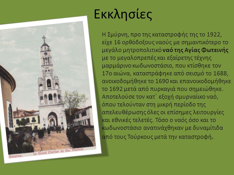 Εκκλησίες Η Σμύρνη, προ της καταστροφής της το 1922, είχε 16 ορθόδοξους ναούς με σημαντικότερο το μεγάλο μητροπολιτικό ναό της Αγίας Φωτεινής με το μεγαλοπρεπές και εξαίρετης τέχνης μαρμάρινο κωδωνοστάσιο, που κτίσθηκε τον 17ο αιώνα, καταστράφηκε από σεισμό το 1688, ανοικοδομήθηκε το 1690 και επανοικοδομήθηκε το 1692 μετά από πυρκαγιά που σημειώθηκε.
