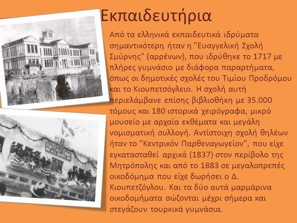 Εκπαιδευτήρια Από τα ελληνικά εκπαιδευτικά ιδρύματα σημαντικότερη ήταν η Ευαγγελική Σχολή Σμύρνης (αρρένων), που ιδρύθηκε το 1717 με πλήρες γυμνάσιο με διάφορα παραρτήματα, όπως οι δημοτικές σχολές του Τιμίου Προδρόμου και το Κιουπετσόγλειο.