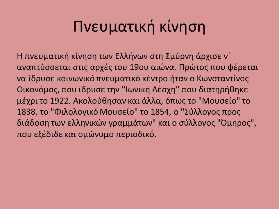 Πνευματική κίνηση Η πνευματική κίνηση των Ελλήνων στη Σμύρνη άρχισε ν΄ αναπτύσσεται στις αρχές του 19ου αιώνα.