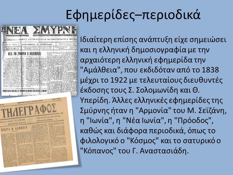 Εφημερίδες–περιοδικά Ιδιαίτερη επίσης ανάπτυξη είχε σημειώσει και η ελληνική δημοσιογραφία με την αρχαιότερη ελληνική εφημερίδα την Αμάλθεια , που εκδιδόταν από το 1838 μέχρι το 1922 με τελευταίους διευθυντές έκδοσης τους Σ.