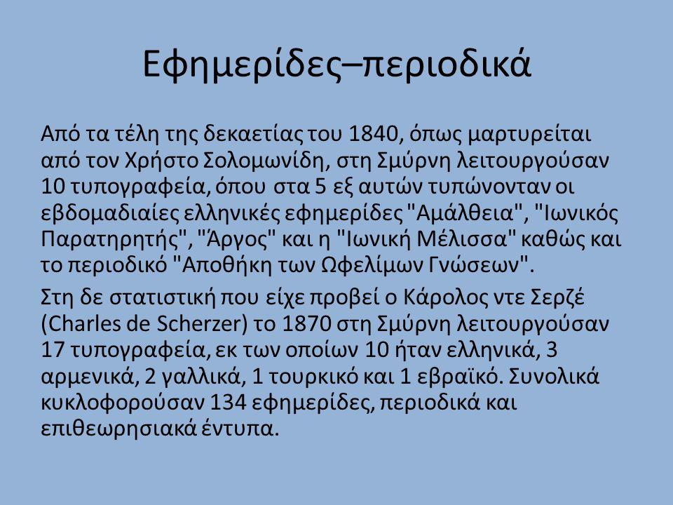 Εφημερίδες–περιοδικά Από τα τέλη της δεκαετίας του 1840, όπως μαρτυρείται από τον Χρήστο Σολομωνίδη, στη Σμύρνη λειτουργούσαν 10 τυπογραφεία, όπου στα 5 εξ αυτών τυπώνονταν οι εβδομαδιαίες ελληνικές εφημερίδες Αμάλθεια , Ιωνικός Παρατηρητής , Άργος και η Ιωνική Μέλισσα καθώς και το περιοδικό Αποθήκη των Ωφελίμων Γνώσεων .