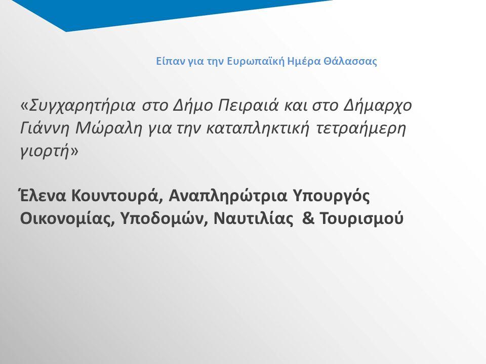 Είπαν για την Ευρωπαϊκή Ημέρα Θάλασσας «Συγχαρητήρια στο Δήμο Πειραιά και στο Δήμαρχο Γιάννη Μώραλη για την καταπληκτική τετραήμερη γιορτή» Έλενα Κουντουρά, Αναπληρώτρια Υπουργός Οικονομίας, Υποδομών, Ναυτιλίας & Τουρισμού