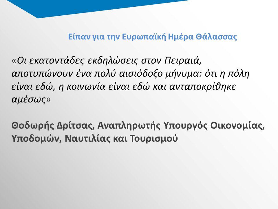 Είπαν για την Ευρωπαϊκή Ημέρα Θάλασσας «Οι εκατοντάδες εκδηλώσεις στον Πειραιά, αποτυπώνουν ένα πολύ αισιόδοξο μήνυμα: ότι η πόλη είναι εδώ, η κοινωνία είναι εδώ και ανταποκρίθηκε αμέσως» Θοδωρής Δρίτσας, Αναπληρωτής Υπουργός Οικονομίας, Υποδομών, Ναυτιλίας και Τουρισμού
