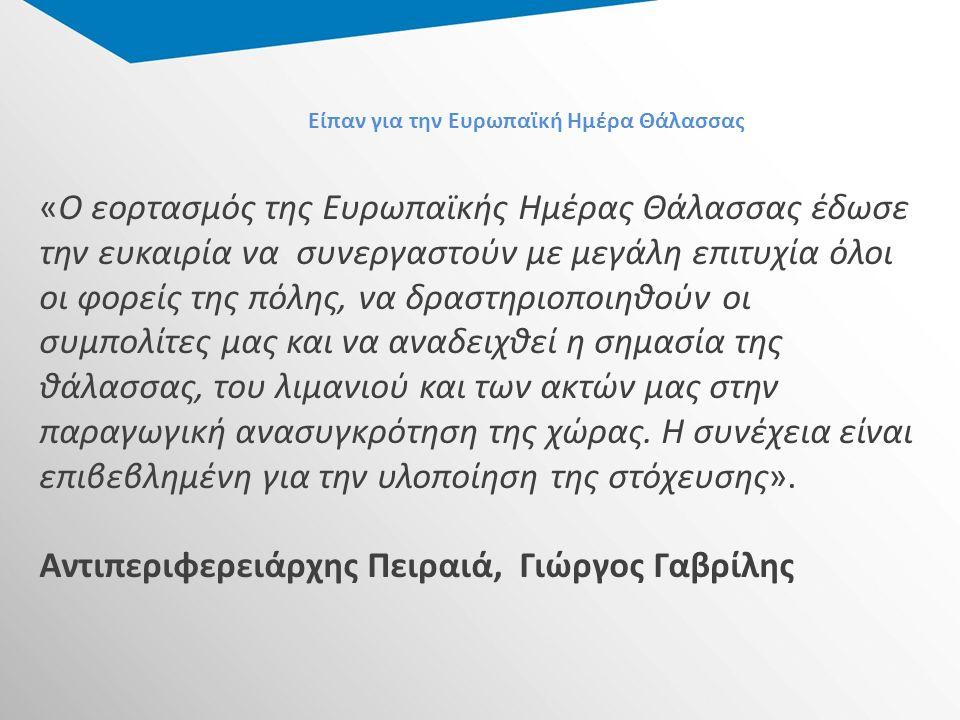 Είπαν για την Ευρωπαϊκή Ημέρα Θάλασσας «Ο εορτασμός της Ευρωπαϊκής Ημέρας Θάλασσας έδωσε την ευκαιρία να συνεργαστούν με μεγάλη επιτυχία όλοι οι φορείς της πόλης, να δραστηριοποιηθούν οι συμπολίτες μας και να αναδειχθεί η σημασία της θάλασσας, του λιμανιού και των ακτών μας στην παραγωγική ανασυγκρότηση της χώρας.