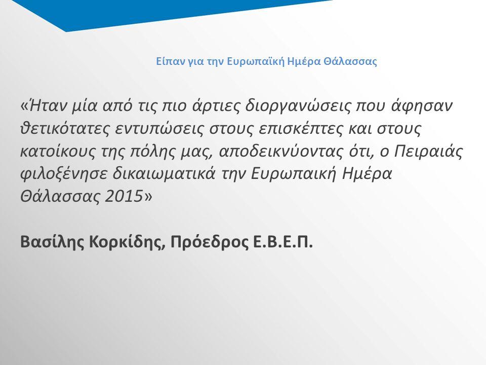 Είπαν για την Ευρωπαϊκή Ημέρα Θάλασσας «Ήταν μία από τις πιο άρτιες διοργανώσεις που άφησαν θετικότατες εντυπώσεις στους επισκέπτες και στους κατοίκους της πόλης μας, αποδεικνύοντας ότι, ο Πειραιάς φιλοξένησε δικαιωματικά την Ευρωπαική Ημέρα Θάλασσας 2015» Βασίλης Κορκίδης, Πρόεδρος Ε.Β.Ε.Π.