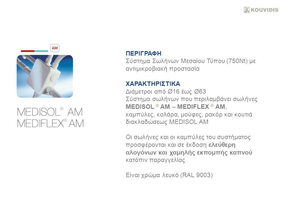 ΠΕΡΙΓΡΑΦΗ Σύστημα Σωλήνων Μεσαίου Τύπου (750Nt) με αντιμικροβιακή προστασία ΧΑΡΑΚΤΗΡΙΣΤΙΚΑ Διάμετροι από Ø16 έως Ø63 Σύστημα σωλήνων που περιλαμβάνει σωλήνες MEDISOL ® ΑΜ – MEDIFLEX ® ΑΜ, καμπύλες, κολάρα, μούφες, ρακόρ και κουτιά διακλαδώσεως MEDISOL ΑΜ Οι σωλήνες και οι καμπύλες του συστήματος προσφέρονται και σε έκδοση ελεύθερη αλογόνων και χαμηλής εκπομπής καπνού κατόπιν παραγγελίας Είναι χρώμα λευκό (RAL 9003)