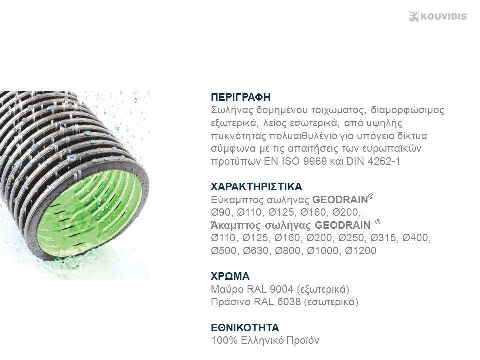 ΠΕΡΙΓΡΑΦΗ Σωλήνας δομημένου τοιχώματος, διαμορφώσιμος εξωτερικά, λείος εσωτερικά, από υψηλής πυκνότητας πολυαιθυλένιο για υπόγεια δίκτυα σύμφωνα με τις απαιτήσεις των ευρωπαϊκών προτύπων ΕΝ ISO 9969 και DIN 4262-1 ΧΑΡΑΚΤΗΡΙΣΤΙΚΑ Εύκαμπτος σωλήνας GEODRAIN ® Ø90, Ø110, Ø125, Ø160, Ø200, Άκαμπτος σωλήνας GEODRAIN ® Ø110, Ø125, Ø160, Ø200, Ø250, Ø315, Ø400, Ø500, Ø630, Ø800, Ø1000, Ø1200 ΧΡΩΜΑ Μαύρο RAL 9004 (εξωτερικά) Πράσινο RAL 6038 (εσωτερικά) ΕΘΝΙΚΟΤΗΤΑ 100% Ελληνικό Προϊόν