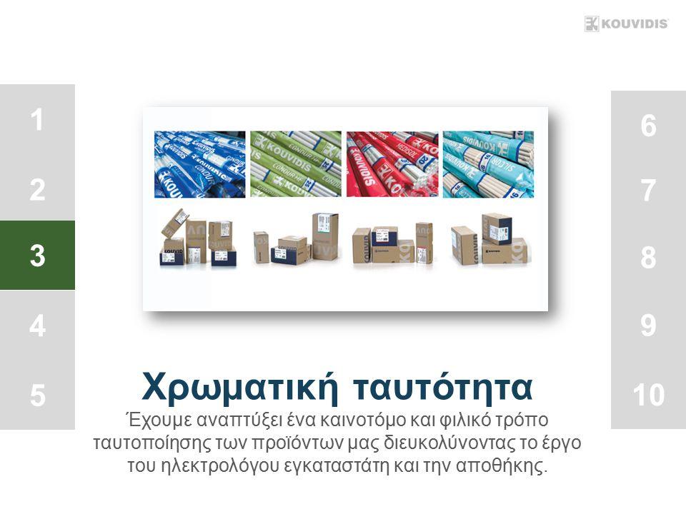1 2 3 4 5 6 7 8 9 10 Χρωματική ταυτότητα Έχουμε αναπτύξει ένα καινοτόμο και φιλικό τρόπο ταυτοποίησης των προϊόντων μας διευκολύνοντας το έργο του ηλεκτρολόγου εγκαταστάτη και την αποθήκης.