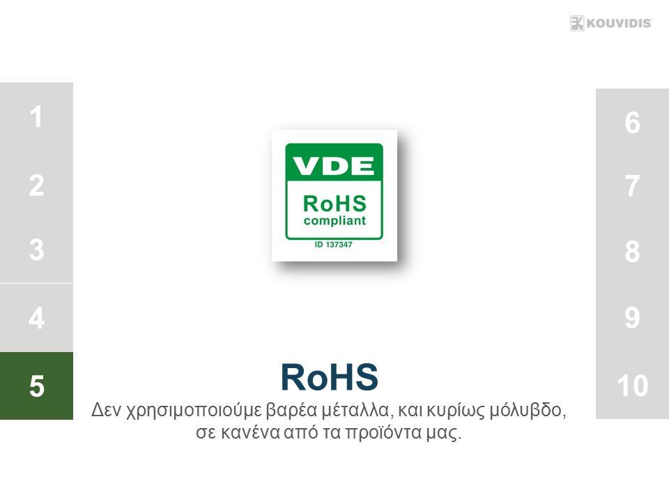 1 2 3 4 5 6 7 8 9 10 RoHS Δεν χρησιμοποιούμε βαρέα μέταλλα, και κυρίως μόλυβδο, σε κανένα από τα προϊόντα μας.
