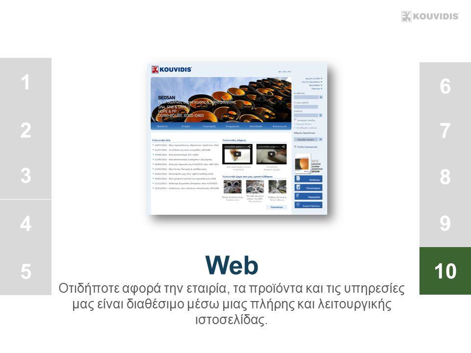 1 2 3 4 5 6 7 8 9 10 Web Οτιδήποτε αφορά την εταιρία, τα προϊόντα και τις υπηρεσίες μας είναι διαθέσιμο μέσω μιας πλήρης και λειτουργικής ιστοσελίδας.