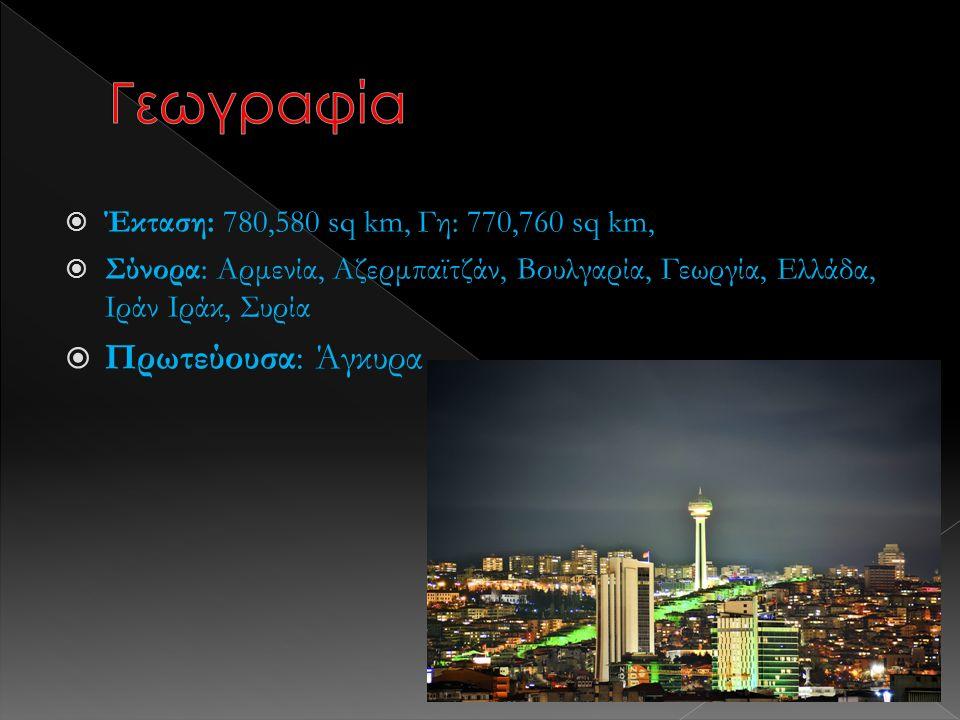  Έκταση: 780,580 sq km, Γη: 770,760 sq km,  Σύνορα: Αρμενία, Αζερμπαϊτζάν, Βουλγαρία, Γεωργία, Ελλάδα, Ιράν Ιράκ, Συρία  Πρωτεύουσα: Άγκυρα