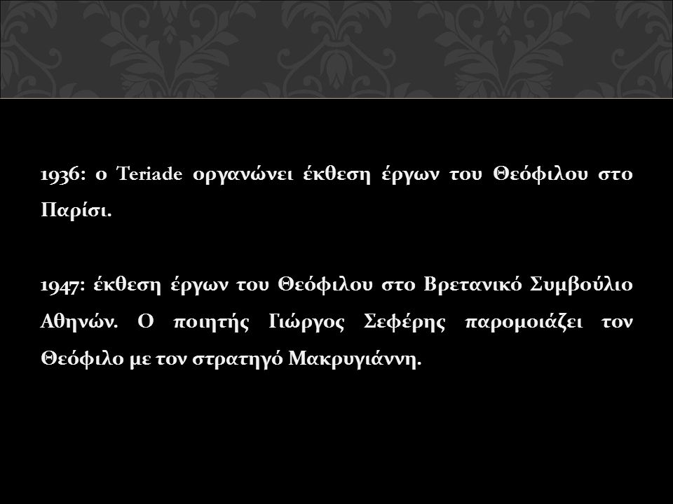 1936: ο Teriade οργανώνει έκθεση έργων του Θεόφιλου στο Παρίσι. 1947: έκθεση έργων του Θεόφιλου στο Βρετανικό Συμβούλιο Αθηνών. Ο ποιητής Γιώργος Σεφέ