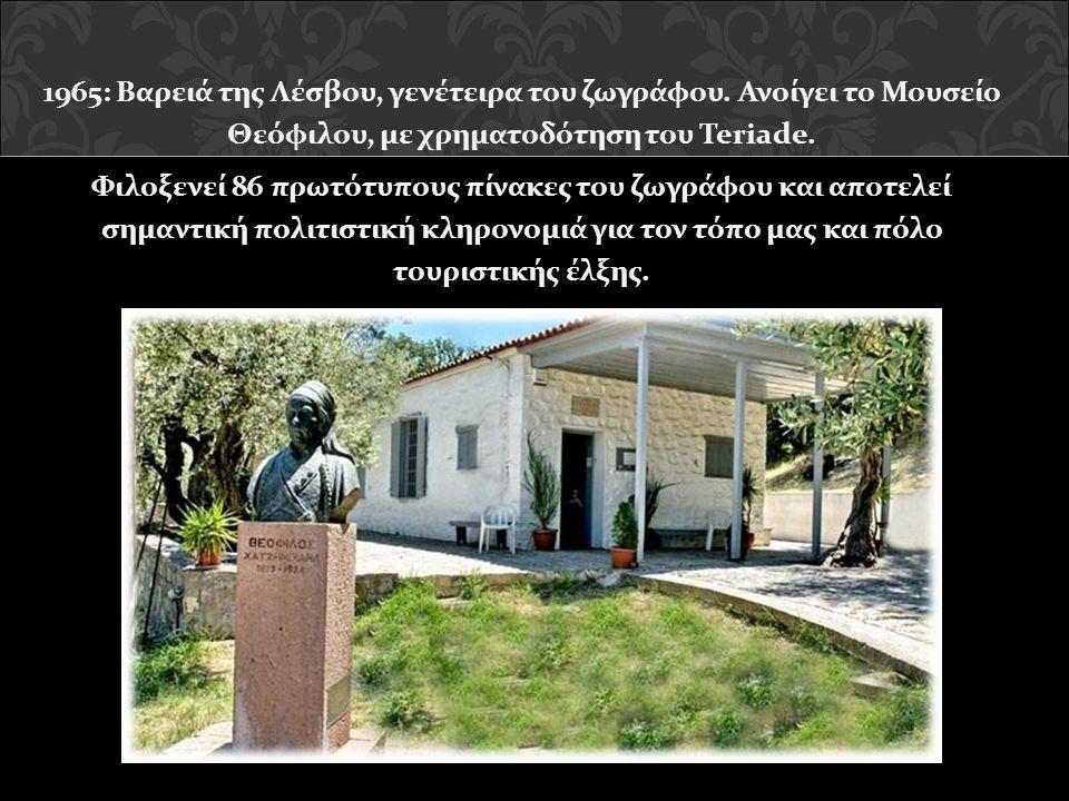 1965: Βαρειά της Λέσβου, γενέτειρα του ζωγράφου. Ανοίγει το Μουσείο Θεόφιλου, με χρηματοδότηση του Teriade. Φιλοξενεί 86 πρωτότυπους πίνακες του ζωγρά