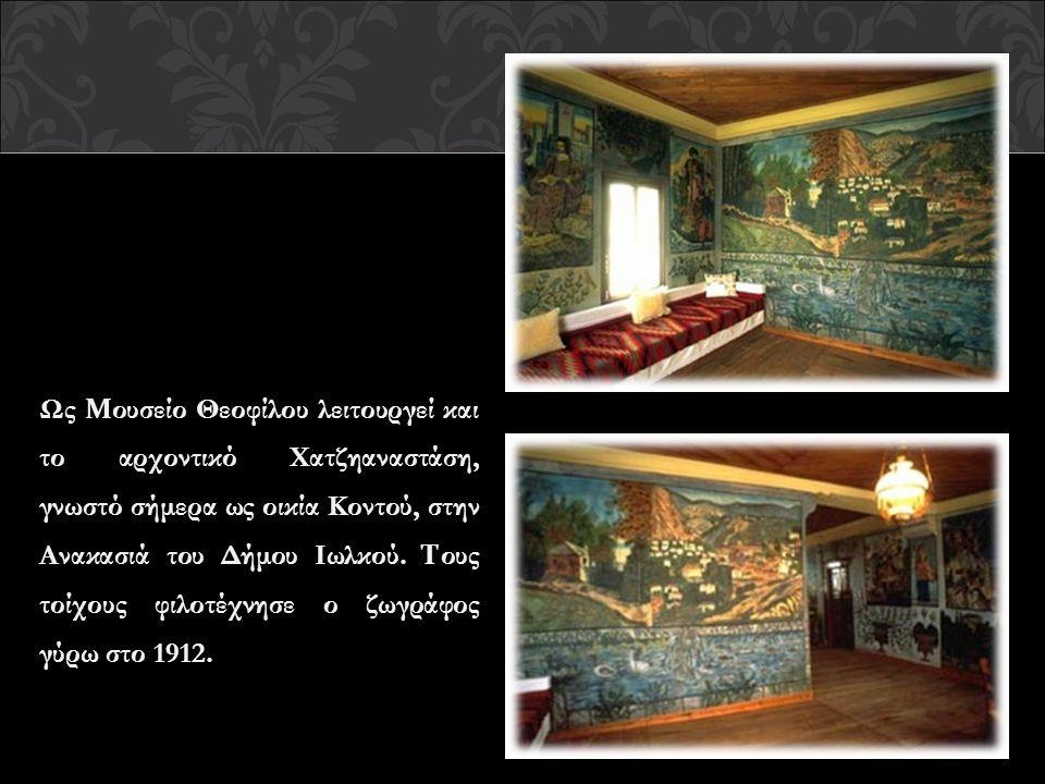 Ως Μ ουσείο Θεοφίλου λειτουργεί και το αρχοντικό Χατζηαναστάση, γνωστό σήμερα ως οικία Κοντού, στην Ανακασιά του Δήμου Ιωλκού. Τ ους τοίχους φιλοτέχνη