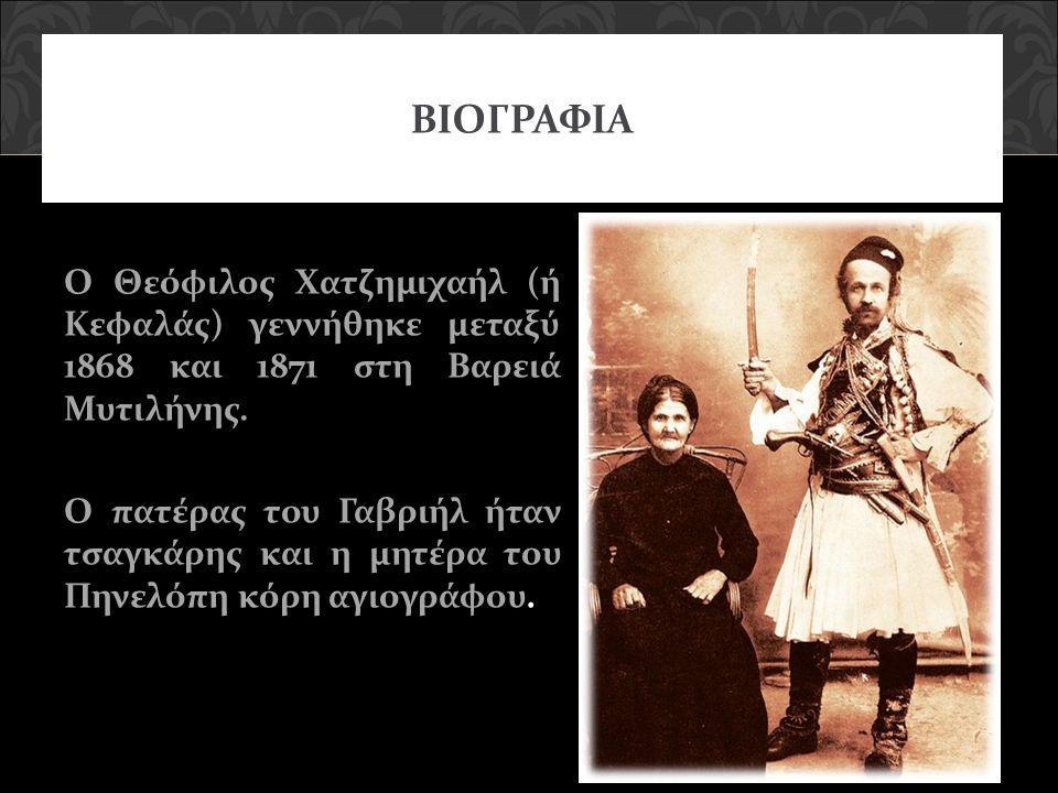 ΒΙΟΓΡΑΦΙΑ Ο Θεόφιλος Χατζημιχαήλ (ή Κεφαλάς) γεννήθηκε μεταξύ 1868 και 1871 στη Βαρειά Μυτιλήνης. Ο πατέρας του Γαβριήλ ήταν τσαγκάρης και η μητέρα το