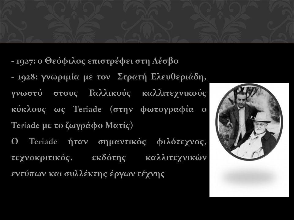 - 1927: ο Θεόφιλος επιστρέφει στη Λέσβο - 1928: γνωριμία με τον Στρατή Ελευθεριάδη, γνωστό στους Γαλλικούς καλλιτεχνικούς κύκλους ως Teriade (στην φωτογραφία ο Teriade με το ζωγράφο Ματίς) Ο Teriade ήταν σημαντικός φιλότεχνος, τεχνοκριτικός, εκδότης καλλιτεχνικών εντύπων και συλλέκτης έργων τέχνης