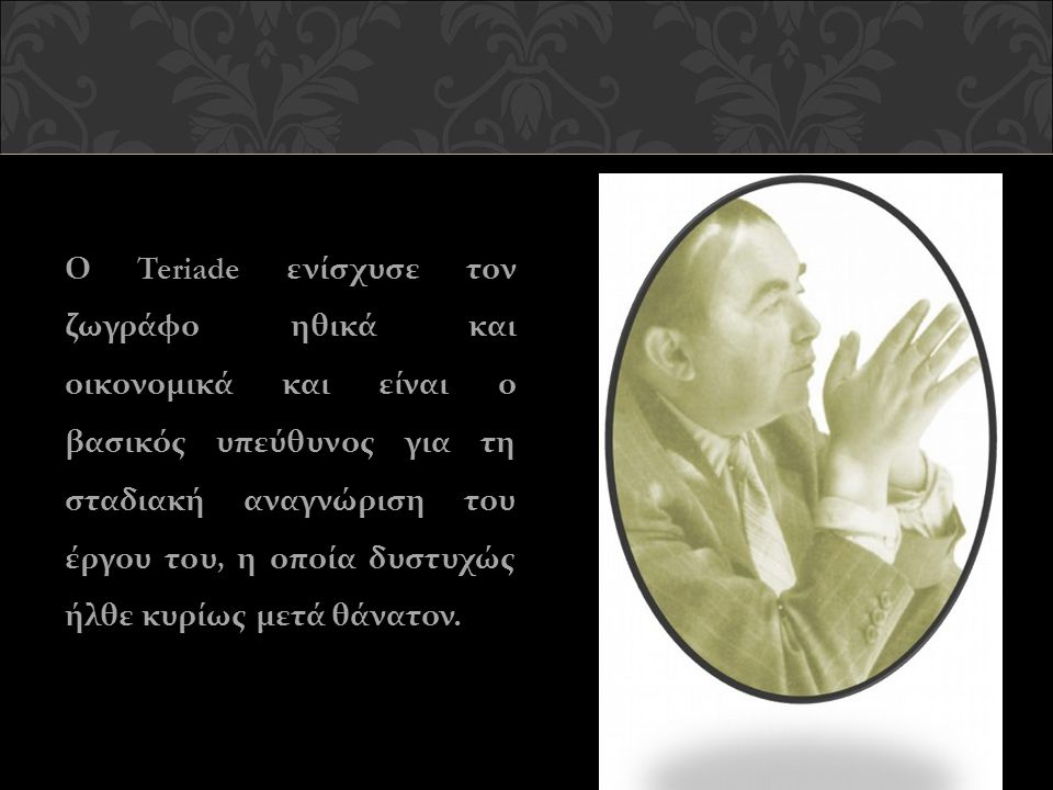 Ο Teriade ενίσχυσε τον ζωγράφο ηθικά και οικονομικά και είναι ο βασικός υπεύθυνος για τη σταδιακή αναγνώριση του έργου του, η οποία δυστυχώς ήλθε κυρί