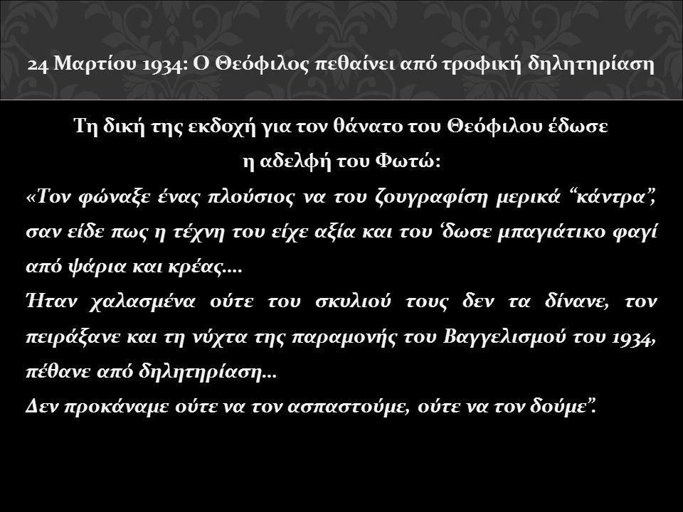 24 Μαρτίου 1934: Ο Θεόφιλος πεθαίνει από τροφική δηλητηρίαση Τη δική της εκδοχή για τον θάνατο του Θεόφιλου έδωσε η αδελφή του Φωτώ: «Τον φώναξε ένας