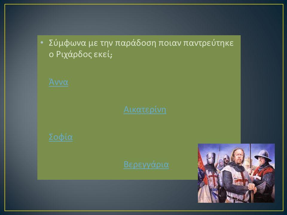 Σύμφωνα με την παράδοση ποιαν παντρεύτηκε ο Ριχάρδος εκεί ; Άννα Αικατερίνη Σοφία Βερεγγάρια