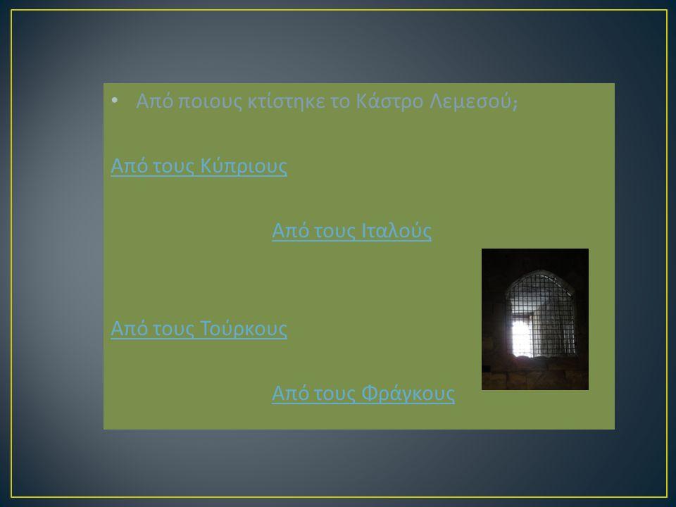 Από ποιους κτίστηκε το Κάστρο Λεμεσού ; Από τους Κύπριους Από τους Ιταλούς Από τους Ιταλούς Από τους Τούρκους Από τους Φράγκους Από τους Φράγκους
