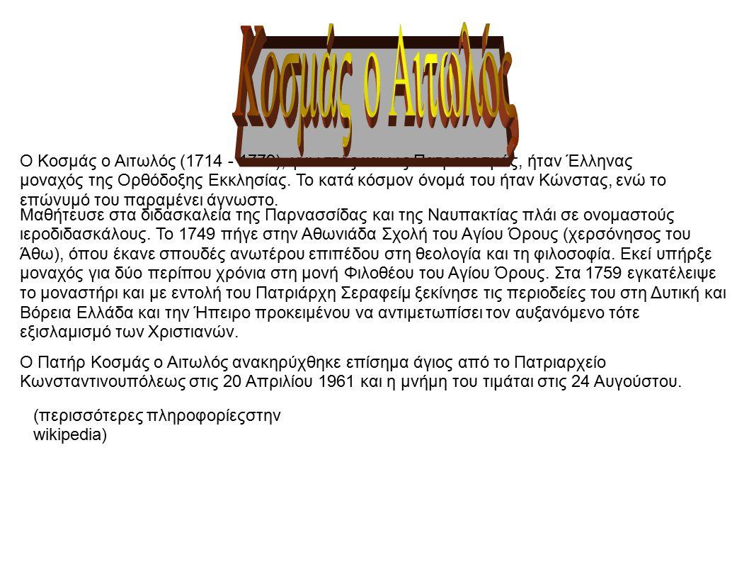 Ο Κοσμάς ο Αιτωλός (1714 - 1779), γνωστός και ως Πατροκοσμάς, ήταν Έλληνας μοναχός της Ορθόδοξης Εκκλησίας. Το κατά κόσμον όνομά του ήταν Κώνστας, ενώ