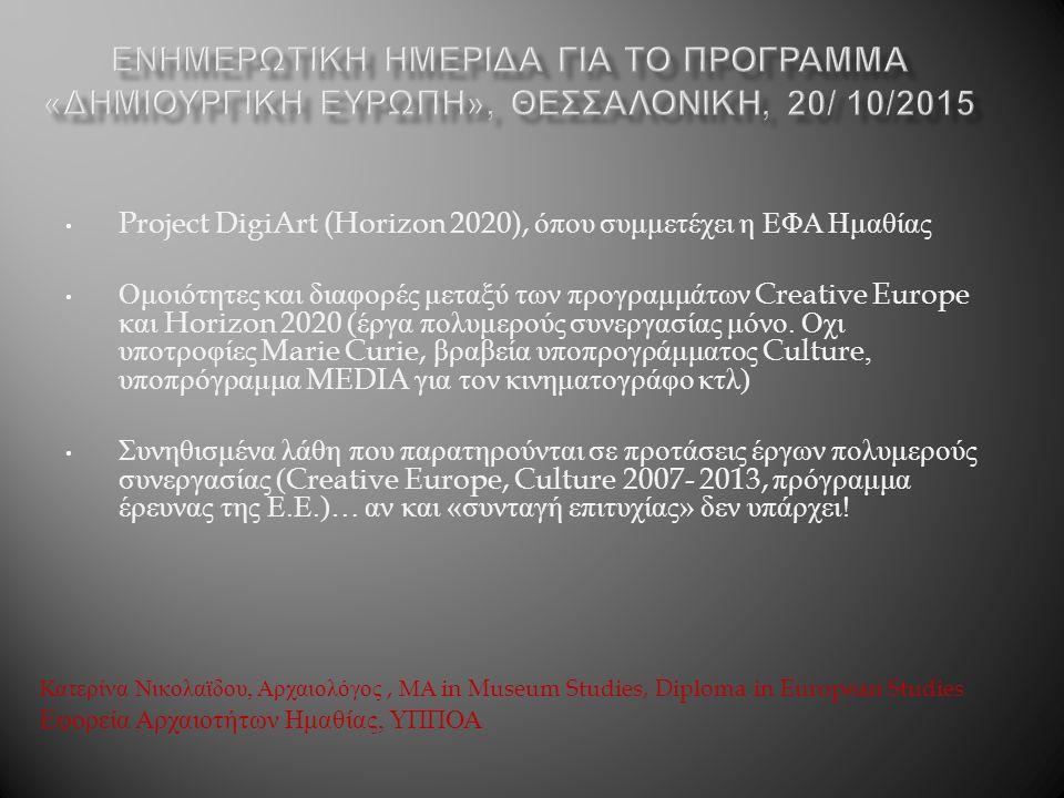 Κατερίνα Νικολαϊδου, Αρχαιολόγος, ΜΑ in Museum Studies, Diploma in European Studies Εφορεία Αρχαιοτήτων Ημαθίας, ΥΠΠΟΑ Project DigiArt (Horizon 2020), όπου συμμετέχει η ΕΦΑ Ημαθίας Ομοιότητες και διαφορές μεταξύ των προγραμμάτων Creative Europe και Horizon 2020 ( έργα πολυμερούς συνεργασίας μόνο.
