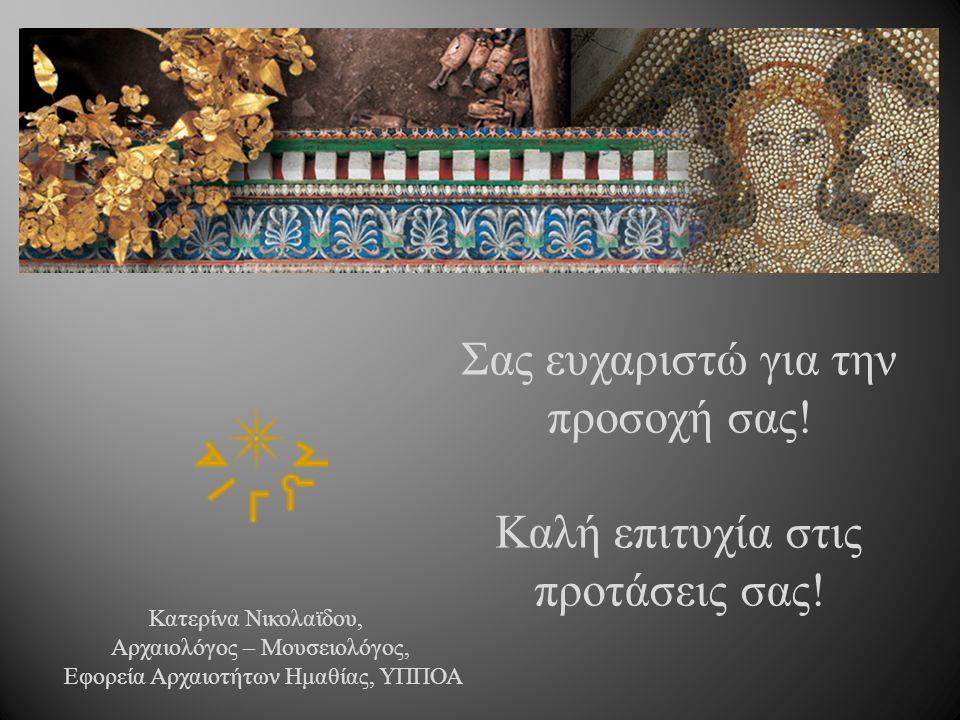 Σας ευχαριστώ για την προσοχή σας ! Καλή επιτυχία στις προτάσεις σας ! Κατερίνα Νικολαϊδου, Αρχαιολόγος – Μουσειολόγος, Εφορεία Αρχαιοτήτων Ημαθίας, Υ
