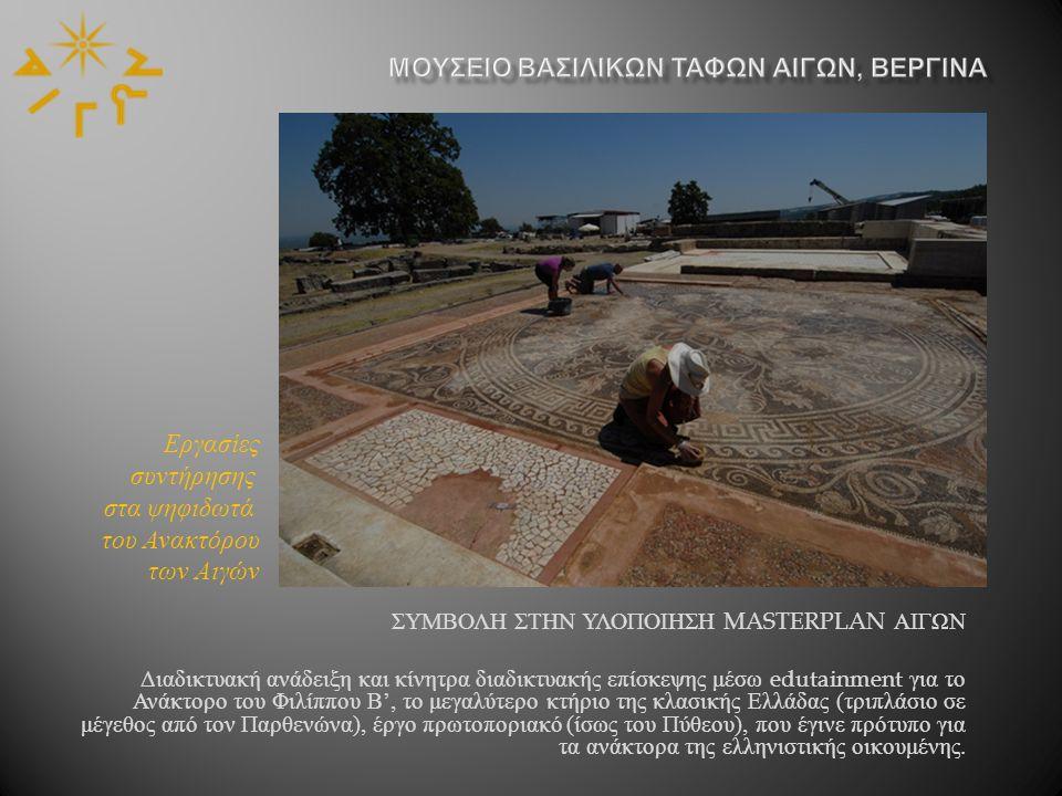 ΣΥΜΒΟΛΗ ΣΤΗΝ ΥΛΟΠΟΙΗΣΗ MASTERPLAN ΑΙΓΩΝ Διαδικτυακή ανάδειξη και κίνητρα διαδικτυακής επίσκεψης μέσω edutainment για το Ανάκτορο του Φιλίππου Β ', το μεγαλύτερο κτήριο της κλασικής Ελλάδας ( τριπλάσιο σε μέγεθος από τον Παρθενώνα ), έργο πρωτοποριακό ( ίσως του Πύθεου ), που έγινε πρότυπο για τα ανάκτορα της ελληνιστικής οικουμένης.