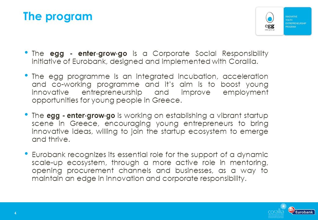 The program 4 The egg - enter  grow  go is a Corporate Social Responsibility initiative of Eurobank, designed and implemented with Corallia. The egg