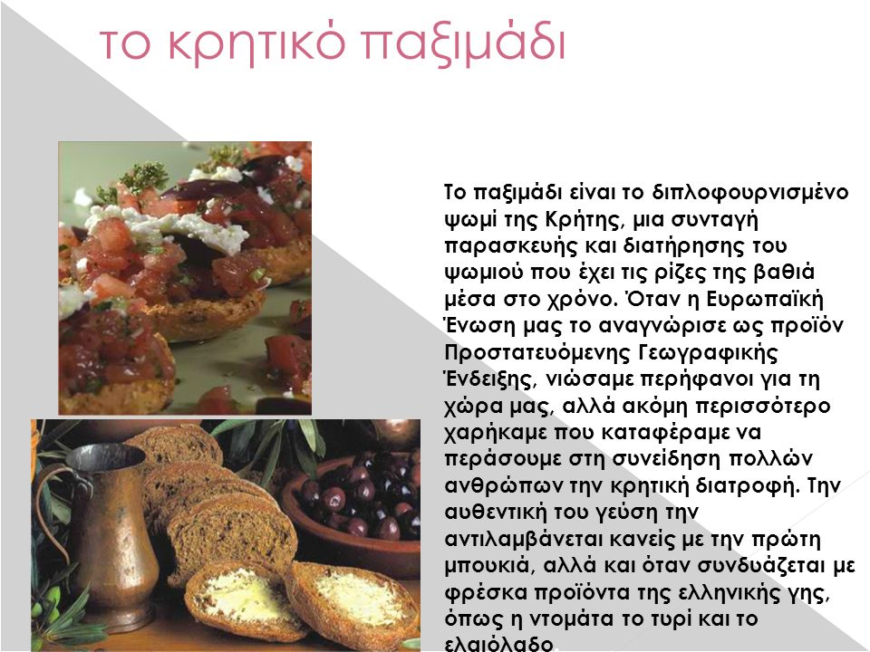 το κρητικό παξιμάδι Το παξιμάδι είναι το διπλοφουρνισμένο ψωμί της Κρήτης, μια συνταγή παρασκευής και διατήρησης του ψωμιού που έχει τις ρίζες της βαθιά μέσα στο χρόνο.