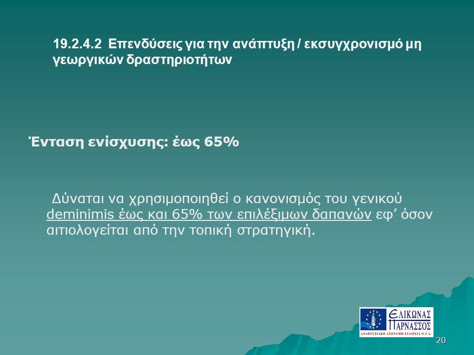 19.2.4.2 Επενδύσεις για την ανάπτυξη / εκσυγχρονισμό μη γεωργικών δραστηριοτήτων Ένταση ενίσχυσης: έως 65% Δύναται να χρησιμοποιηθεί ο κανονισμός του γενικού deminimis έως και 65% των επιλέξιμων δαπανών εφ' όσον αιτιολογείται από την τοπική στρατηγική.