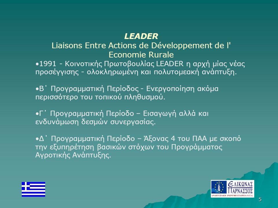 5 LEADER Liaisons Entre Actions de Développement de l Economie Rurale 1991 - Κοινοτικής Πρωτοβουλίας LEADER η αρχή μίας νέας προσέγγισης - ολοκληρωμένη και πολυτομεακή ανάπτυξη.